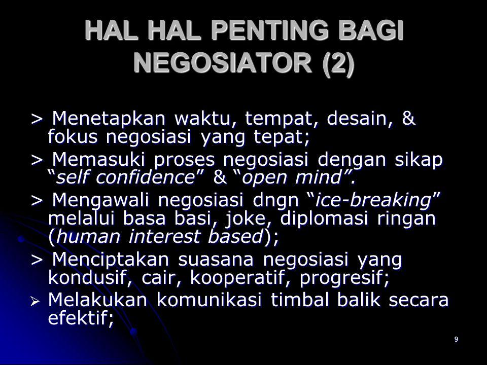 10 HAL HAL PENTING BAGI NEGOSIATOR (3) Menggunakan bahasa tubuh yang tepat; Menggunakan bahasa tubuh yang tepat; Mempertahankan dinamika proses nego siasi ke arah progess yang diharapkan bersama; Mempertahankan dinamika proses nego siasi ke arah progess yang diharapkan bersama; Mengelola proses komunikasi (kapan saat bicara, mendengar, menyela yang tepat); Mengelola proses komunikasi (kapan saat bicara, mendengar, menyela yang tepat); Mengatur kapan saat jeda yang tepat untuk meredakan/menurunkan tensi/ emosi para pihak; Mengatur kapan saat jeda yang tepat untuk meredakan/menurunkan tensi/ emosi para pihak; Memanfaatkan saat jeda untuk melakukan lobby atau caucus antar personal; Memanfaatkan saat jeda untuk melakukan lobby atau caucus antar personal;