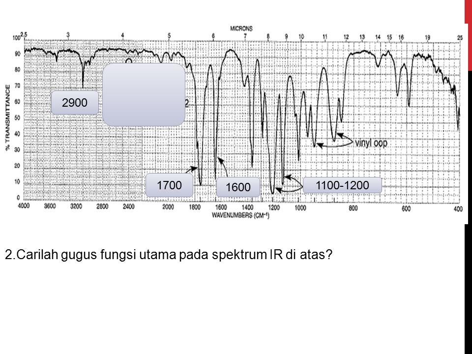 2900 1700 1600 1100-1200 2.Carilah gugus fungsi utama pada spektrum IR di atas?