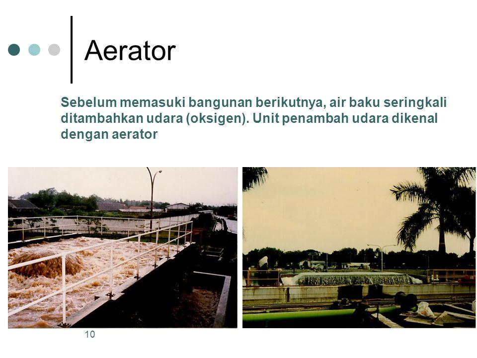 Aerator Sebelum memasuki bangunan berikutnya, air baku seringkali ditambahkan udara (oksigen). Unit penambah udara dikenal dengan aerator 10
