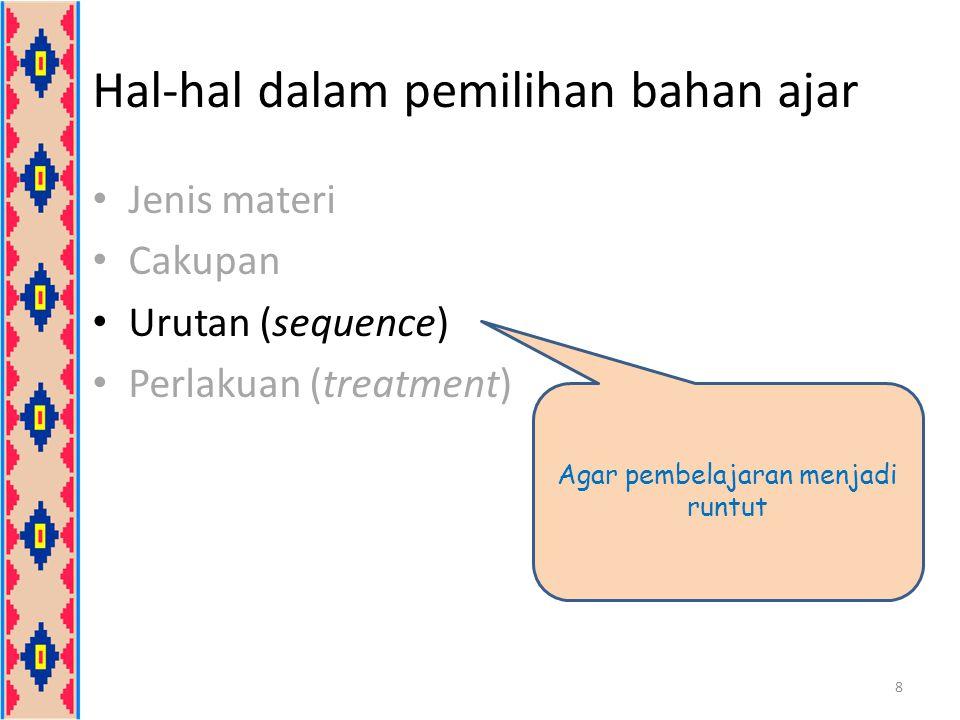 Hal-hal dalam pemilihan bahan ajar Jenis materi Cakupan Urutan (sequence) Perlakuan (treatment) 9 Meliputi cara mengajarkan dan cara mempelajari (misalnya apakah dihafalkan, dipahami, atau diaplikasikan
