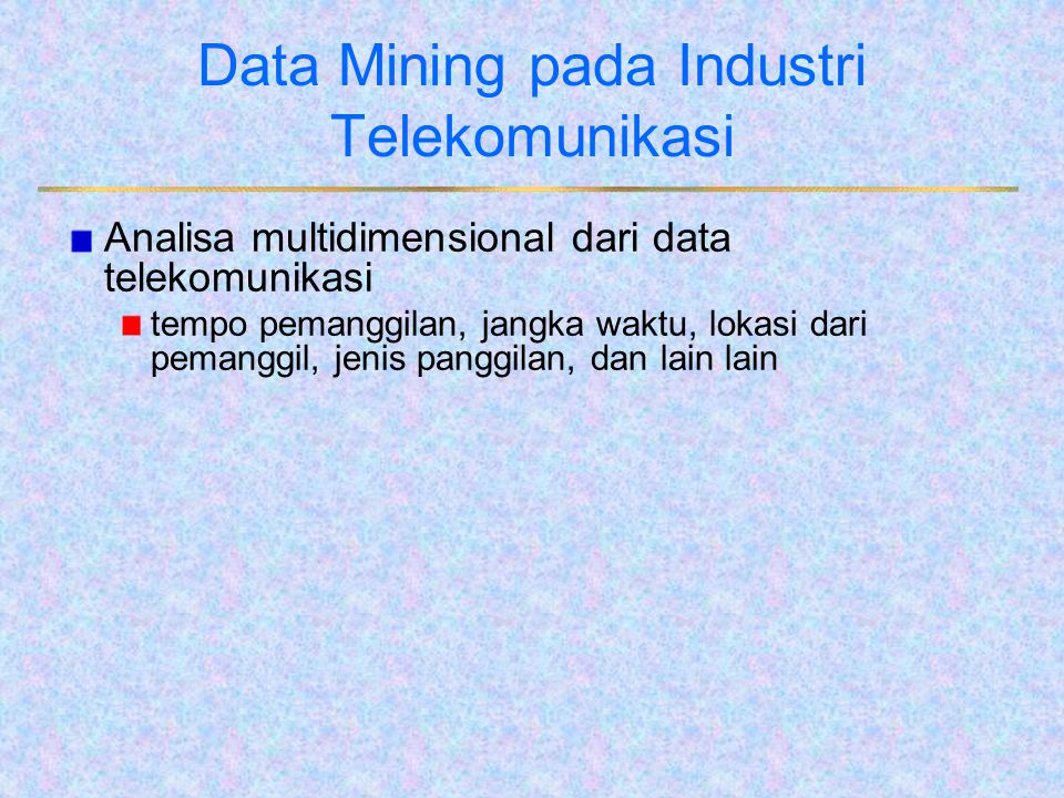 Data Mining pada Industri Telekomunikasi Analisa multidimensional dari data telekomunikasi tempo pemanggilan, jangka waktu, lokasi dari pemanggil, jen