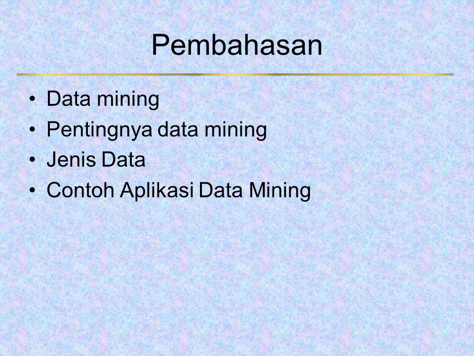 Pembahasan Data mining Pentingnya data mining Jenis Data Contoh Aplikasi Data Mining