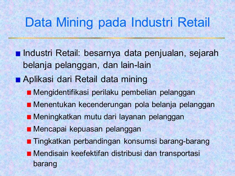 Data Mining pada Industri Retail Industri Retail: besarnya data penjualan, sejarah belanja pelanggan, dan lain-lain Aplikasi dari Retail data mining M