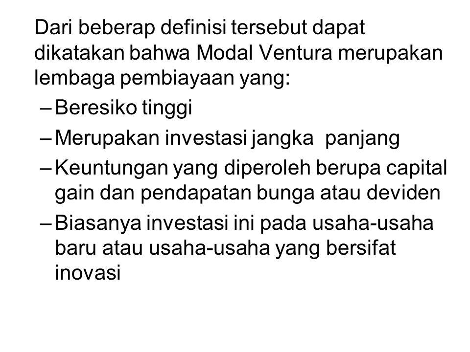 Dari beberap definisi tersebut dapat dikatakan bahwa Modal Ventura merupakan lembaga pembiayaan yang: –Beresiko tinggi –Merupakan investasi jangka pan