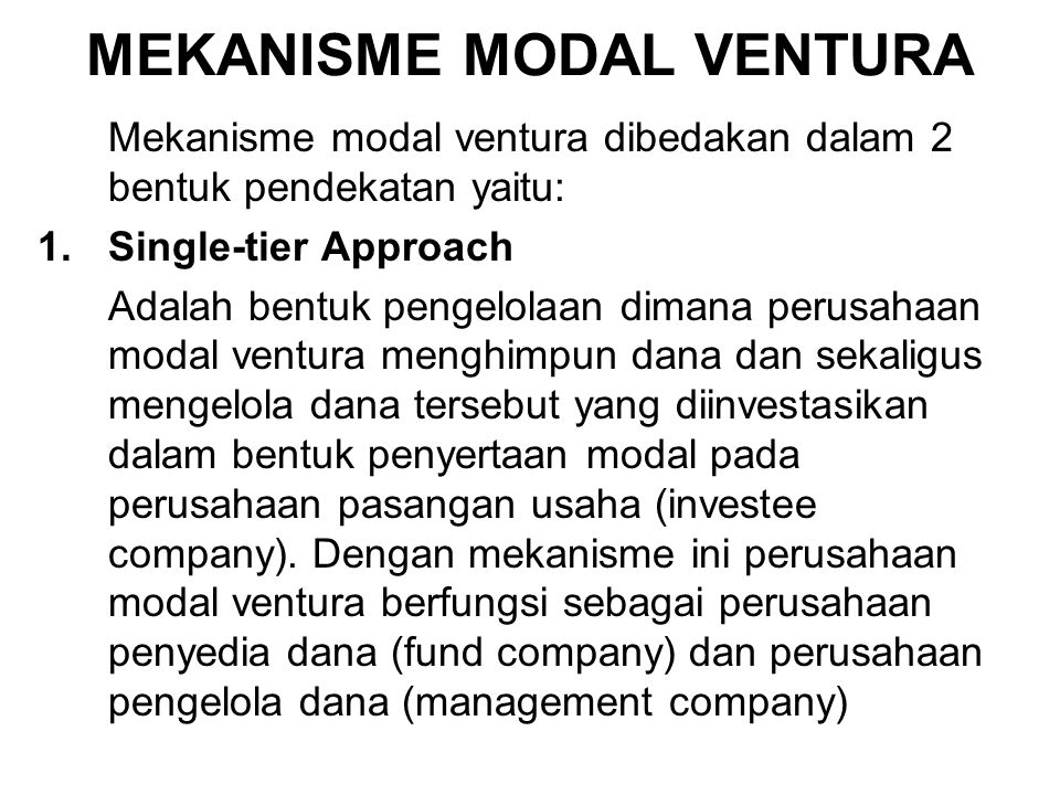 MEKANISME MODAL VENTURA Mekanisme modal ventura dibedakan dalam 2 bentuk pendekatan yaitu: 1.Single-tier Approach Adalah bentuk pengelolaan dimana per