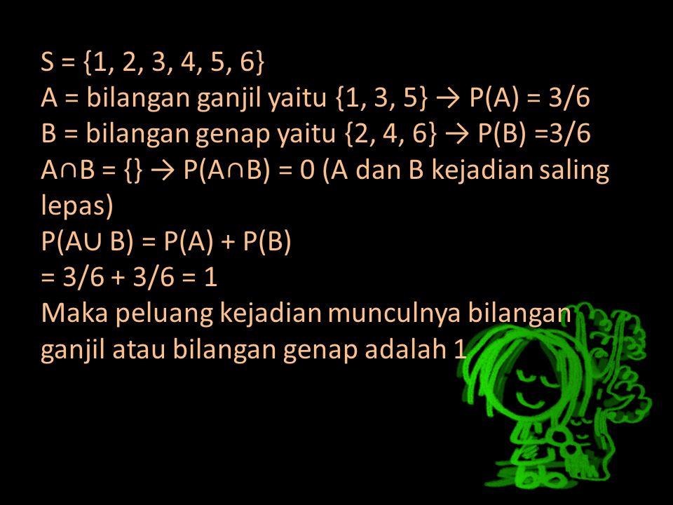 S = {1, 2, 3, 4, 5, 6} A = bilangan ganjil yaitu {1, 3, 5} → P(A) = 3/6 B = bilangan genap yaitu {2, 4, 6} → P(B) =3/6 A∩B = {} → P(A∩B) = 0 (A dan B