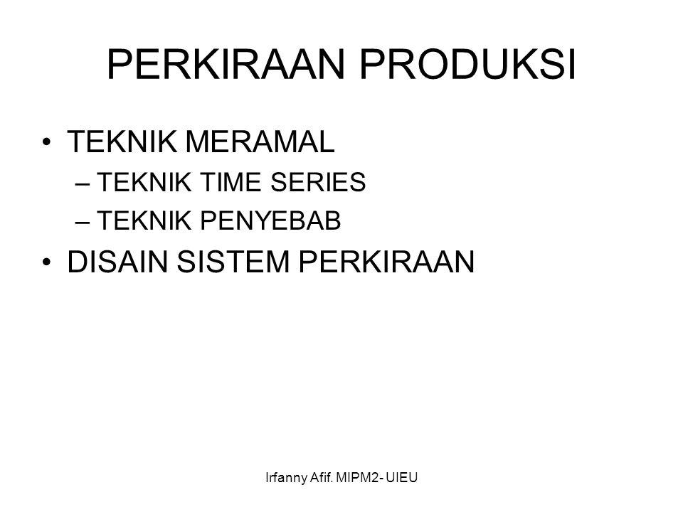 Irfanny Afif. MIPM2- UIEU PERKIRAAN PRODUKSI TEKNIK MERAMAL –TEKNIK TIME SERIES –TEKNIK PENYEBAB DISAIN SISTEM PERKIRAAN