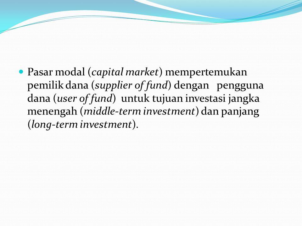 Pasar modal (capital market) mempertemukan pemilik dana (supplier of fund) dengan pengguna dana (user of fund) untuk tujuan investasi jangka menengah (middle-term investment) dan panjang (long-term investment).