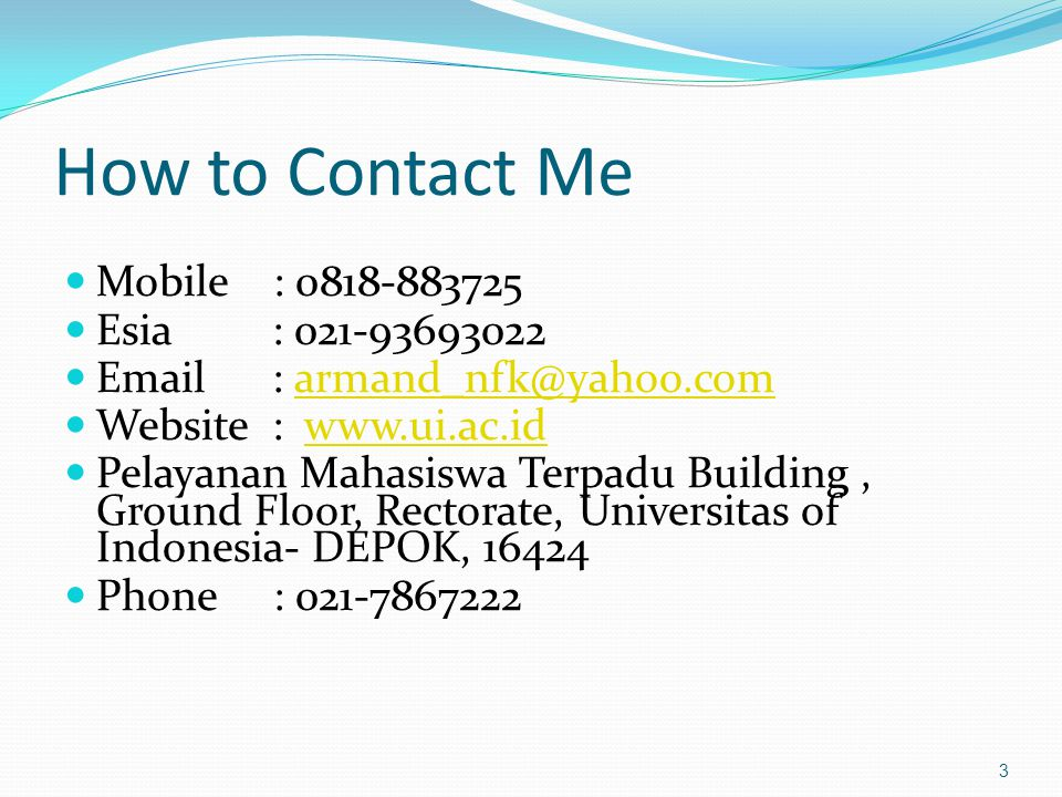 How to Contact Me Mobile : 0818-883725 Esia : 021-93693022 Email : armand_nfk@yahoo.comarmand_nfk@yahoo.com Website : www.ui.ac.idwww.ui.ac.id Pelayan