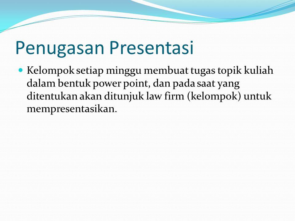 Penugasan Presentasi Kelompok setiap minggu membuat tugas topik kuliah dalam bentuk power point, dan pada saat yang ditentukan akan ditunjuk law firm (kelompok) untuk mempresentasikan.