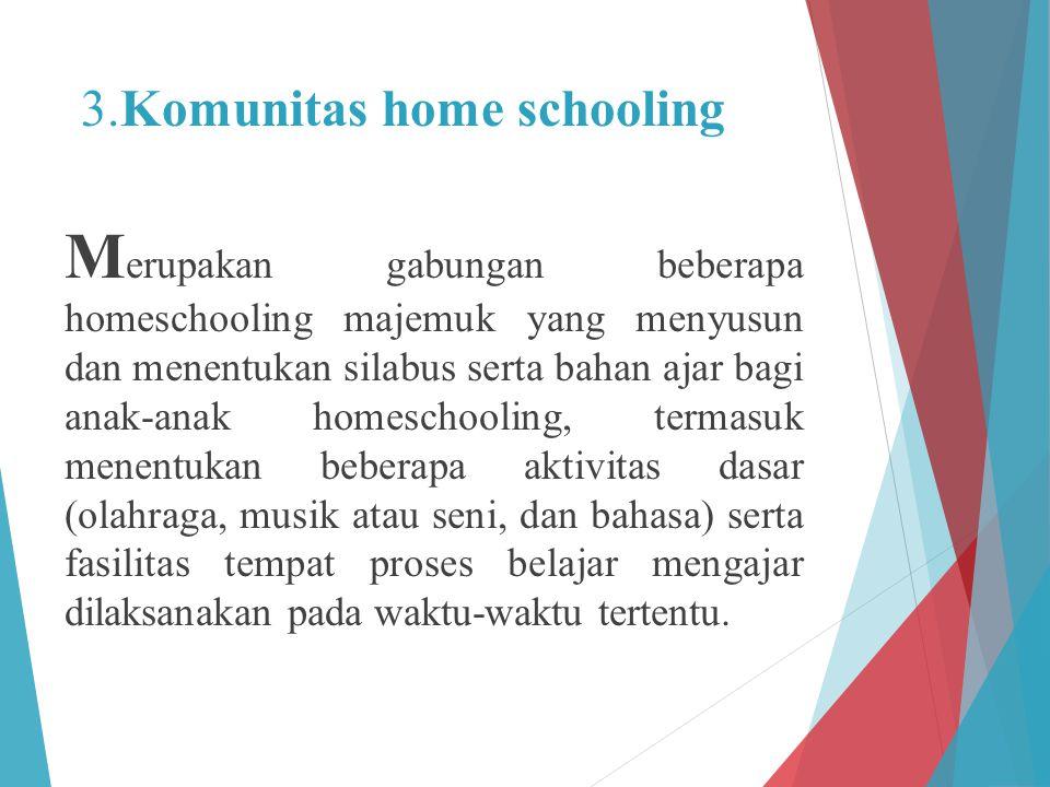 3.Komunitas home schooling M erupakan gabungan beberapa homeschooling majemuk yang menyusun dan menentukan silabus serta bahan ajar bagi anak-anak hom