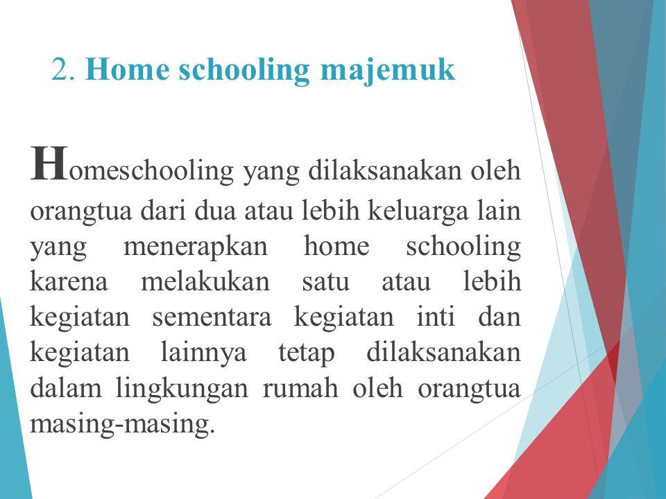 2. Home schooling majemuk H omeschooling yang dilaksanakan oleh orangtua dari dua atau lebih keluarga lain yang menerapkan home schooling karena melak