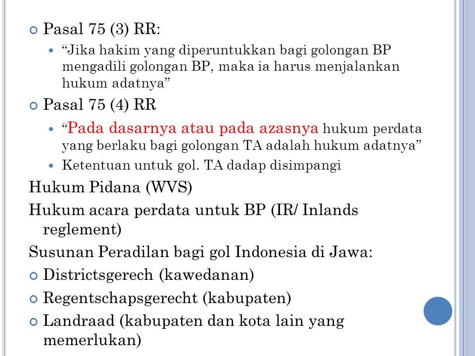 Pasal 75 (3) RR: Jika hakim yang diperuntukkan bagi golongan BP mengadili golongan BP, maka ia harus menjalankan hukum adatnya Pasal 75 (4) RR Pada dasarnya atau pada azasnya hukum perdata yang berlaku bagi golongan TA adalah hukum adatnya Ketentuan untuk gol.