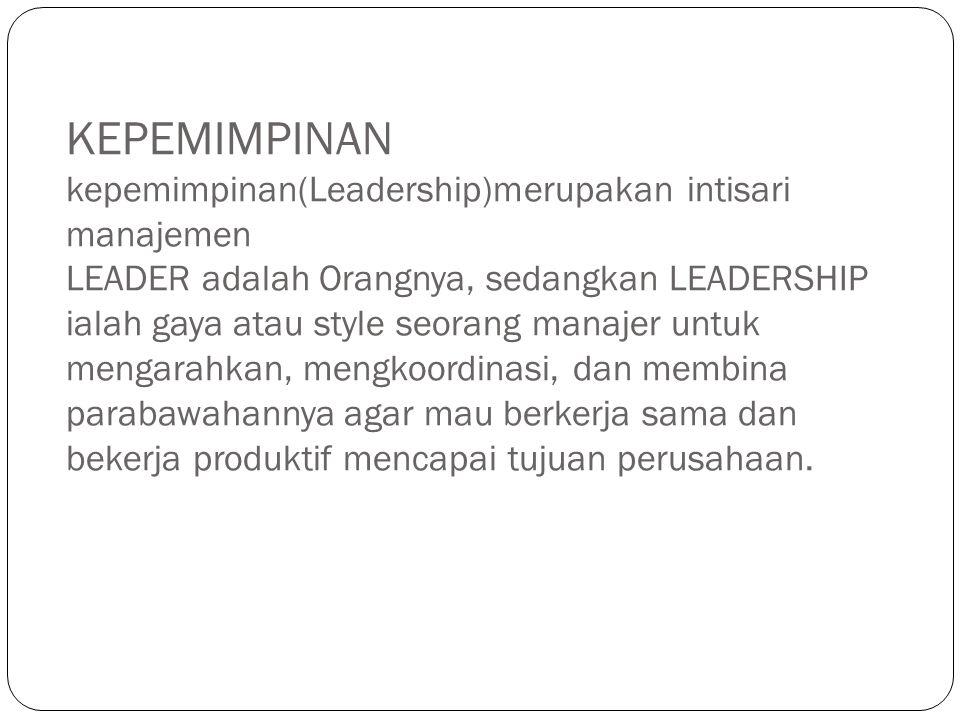 KEPEMIMPINAN kepemimpinan(Leadership)merupakan intisari manajemen LEADER adalah Orangnya, sedangkan LEADERSHIP ialah gaya atau style seorang manajer u