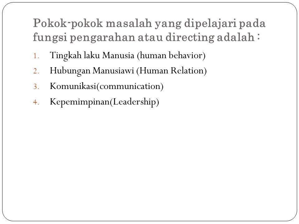 Pokok-pokok masalah yang dipelajari pada fungsi pengarahan atau directing adalah : 1. Tingkah laku Manusia (human behavior) 2. Hubungan Manusiawi (Hum