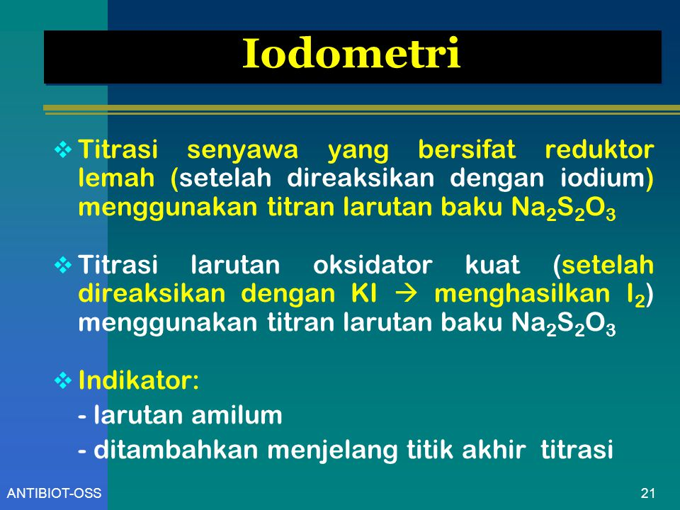 21ANTIBIOT-OSS Iodometri  Titrasi senyawa yang bersifat reduktor lemah (setelah direaksikan dengan iodium) menggunakan titran larutan baku Na 2 S 2 O