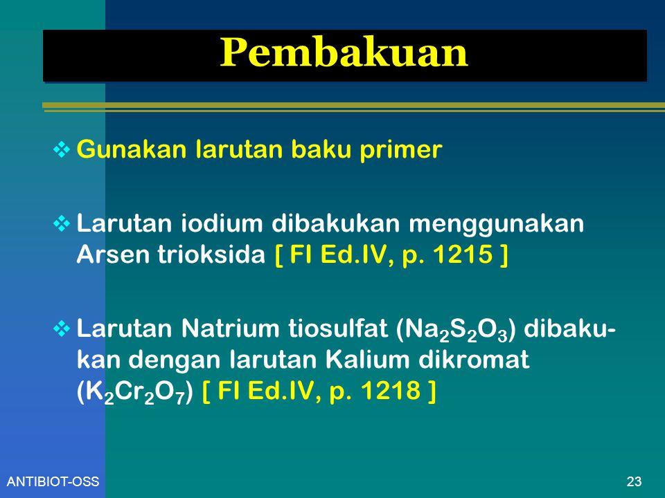 23ANTIBIOT-OSS Pembakuan  Gunakan larutan baku primer  Larutan iodium dibakukan menggunakan Arsen trioksida [ FI Ed.IV, p. 1215 ]  Larutan Natrium