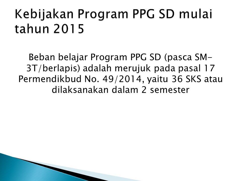Beban belajar Program PPG SD (pasca SM- 3T/berlapis) adalah merujuk pada pasal 17 Permendikbud No. 49/2014, yaitu 36 SKS atau dilaksanakan dalam 2 sem