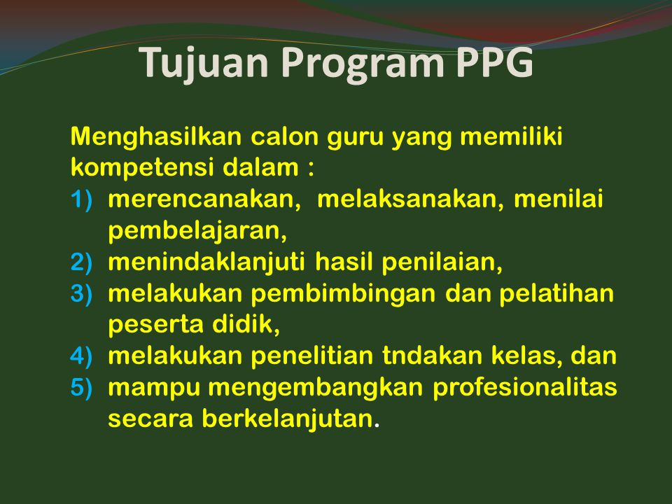 Tujuan Program PPG Menghasilkan calon guru yang memiliki kompetensi dalam : 1) merencanakan, melaksanakan, menilai pembelajaran, 2) menindaklanjuti ha