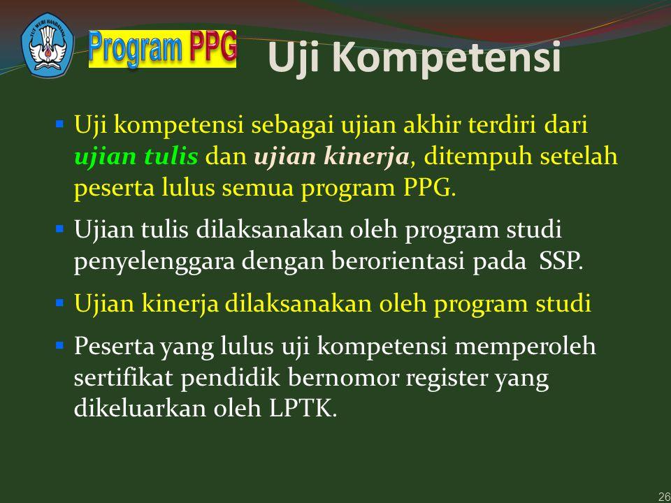 Uji Kompetensi  Uji kompetensi sebagai ujian akhir terdiri dari ujian tulis dan ujian kinerja, ditempuh setelah peserta lulus semua program PPG.  Uj