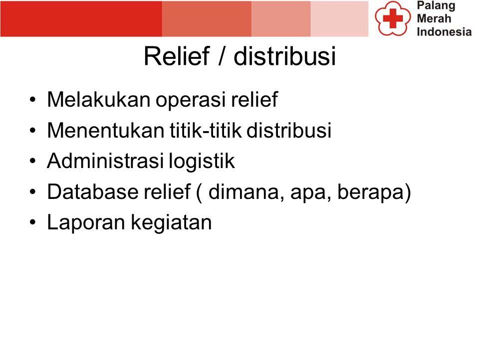 Relief / distribusi Melakukan operasi relief Menentukan titik-titik distribusi Administrasi logistik Database relief ( dimana, apa, berapa) Laporan kegiatan