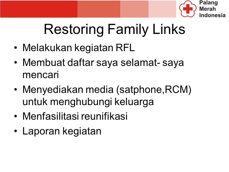 Restoring Family Links Melakukan kegiatan RFL Membuat daftar saya selamat- saya mencari Menyediakan media (satphone,RCM) untuk menghubungi keluarga Menfasilitasi reunifikasi Laporan kegiatan