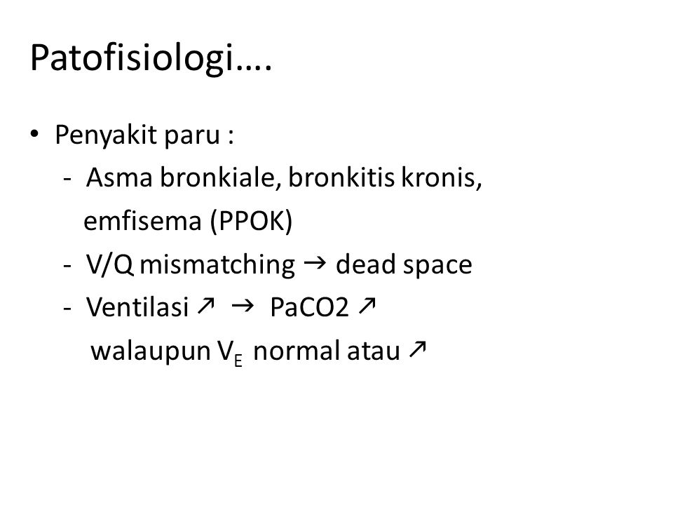 Patofisiologi…. Penyakit paru : - Asma bronkiale, bronkitis kronis, emfisema (PPOK) - V/Q mismatching  dead space - Ventilasi   PaCO2  walaupun V