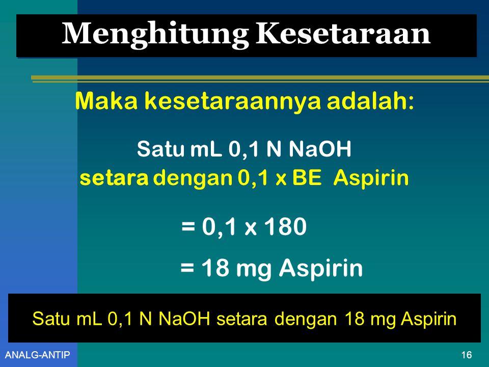 15ANALG-ANTIP Hubungan BE dan Kesetaraan  Untuk mendapatkan Berat Ekivalen (BE) - perhatikan reaksi yang terjadi kemudian tentukan nilai Valensinya  BE = berat molekul analit dibagi valensi reaksi  Kesetaraan = N yang digunakan x BE Satu mL 0,1 N NaOH setara 0,1 x BE Aspirin