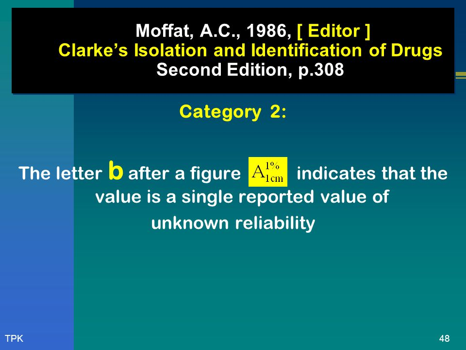 47TPK Moffat, A.C., 1986, [ Editor ] Clarke's Isolation and Identification of Drugs Second Edition, p.308 The value are divided into 3 category: Categ