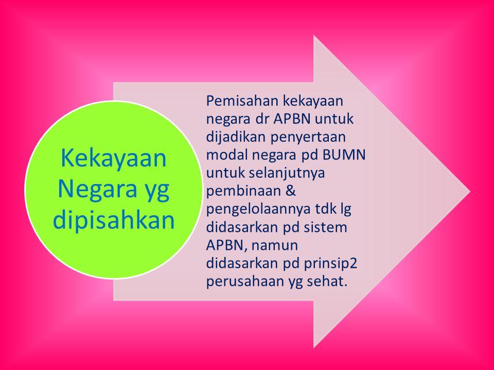 Pemisahan kekayaan negara dr APBN untuk dijadikan penyertaan modal negara pd BUMN untuk selanjutnya pembinaan & pengelolaannya tdk lg didasarkan pd sistem APBN, namun didasarkan pd prinsip2 perusahaan yg sehat.