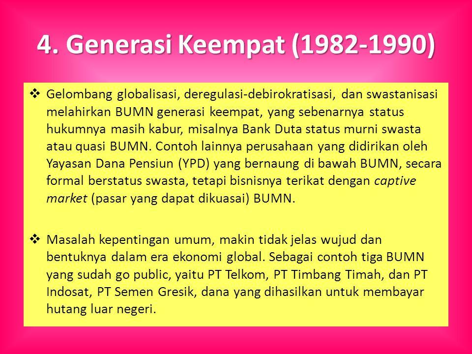 4. Generasi Keempat (1982-1990)  Gelombang globalisasi, deregulasi-debirokratisasi, dan swastanisasi melahirkan BUMN generasi keempat, yang sebenarny