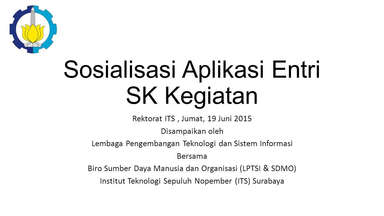Sosialisasi Aplikasi Entri SK Kegiatan Rektorat ITS, Jumat, 19 Juni 2015 Disampaikan oleh Lembaga Pengembangan Teknologi dan Sistem Informasi Bersama