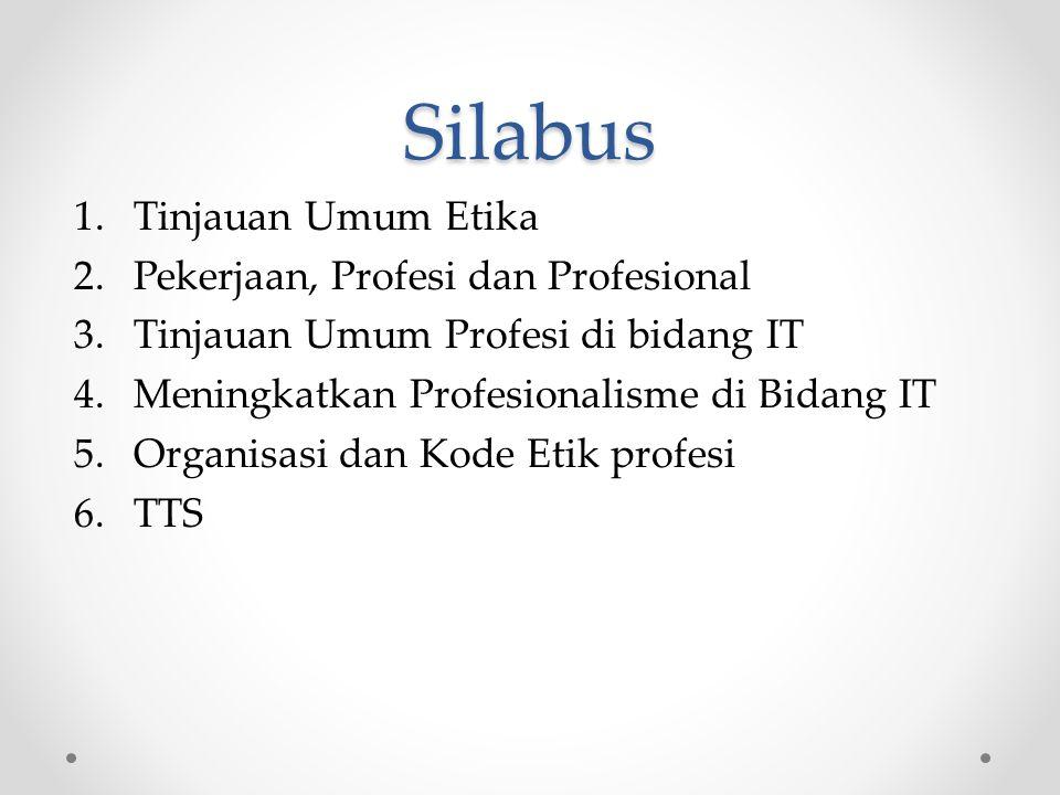 Silabus 1.Tinjauan Umum Etika 2.Pekerjaan, Profesi dan Profesional 3.Tinjauan Umum Profesi di bidang IT 4.Meningkatkan Profesionalisme di Bidang IT 5.Organisasi dan Kode Etik profesi 6.TTS