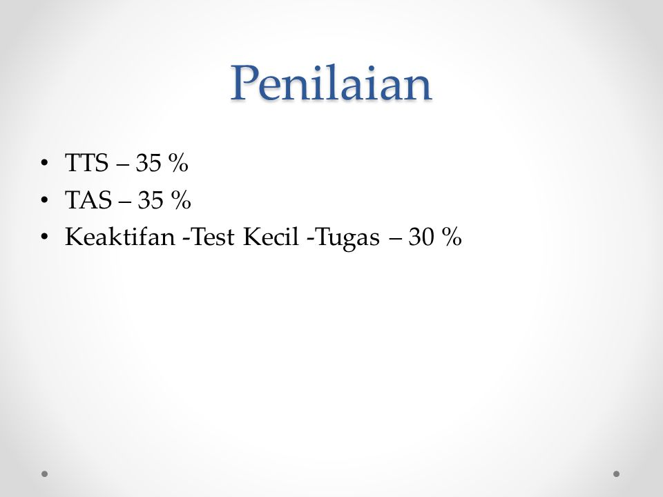 Penilaian TTS – 35 % TAS – 35 % Keaktifan -Test Kecil -Tugas – 30 %