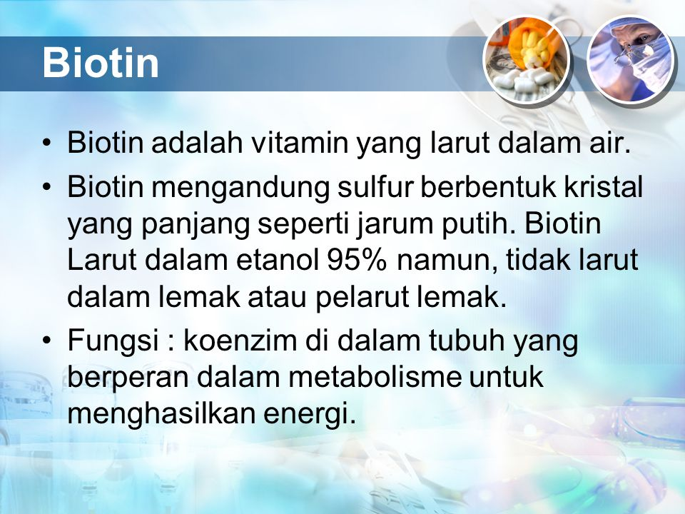 Biotin Biotin adalah vitamin yang larut dalam air. Biotin mengandung sulfur berbentuk kristal yang panjang seperti jarum putih. Biotin Larut dalam eta