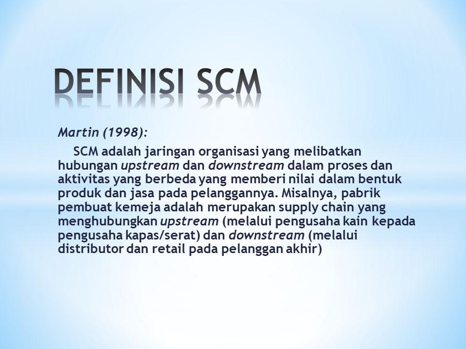 Martin (1998): SCM adalah jaringan organisasi yang melibatkan hubungan upstream dan downstream dalam proses dan aktivitas yang berbeda yang memberi ni