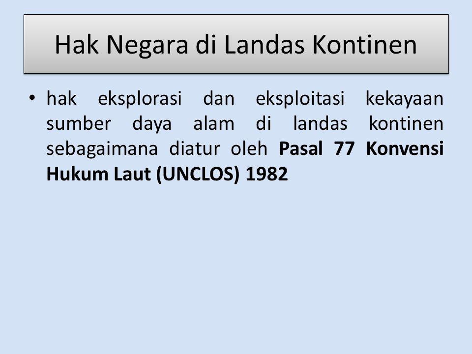 Hak Negara di Landas Kontinen hak eksplorasi dan eksploitasi kekayaan sumber daya alam di landas kontinen sebagaimana diatur oleh Pasal 77 Konvensi Hukum Laut (UNCLOS) 1982