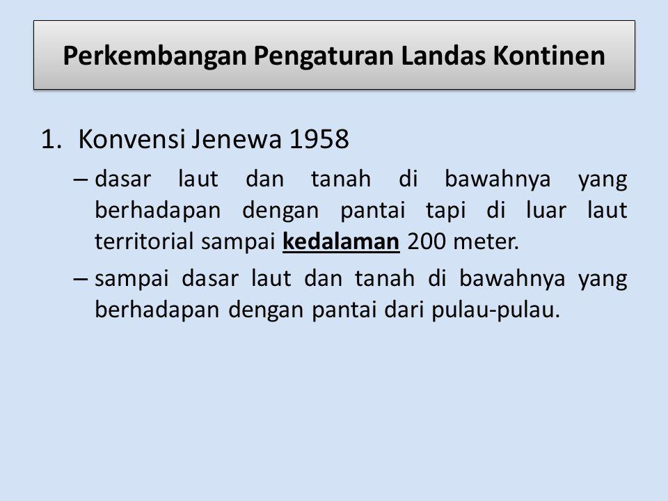 Perkembangan Pengaturan Landas Kontinen 1.Konvensi Jenewa 1958 – dasar laut dan tanah di bawahnya yang berhadapan dengan pantai tapi di luar laut territorial sampai kedalaman 200 meter.