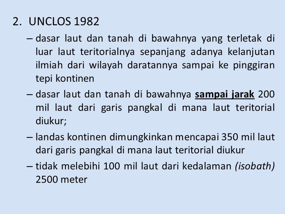 2.UNCLOS 1982 – dasar laut dan tanah di bawahnya yang terletak di luar laut teritorialnya sepanjang adanya kelanjutan ilmiah dari wilayah daratannya sampai ke pinggiran tepi kontinen – dasar laut dan tanah di bawahnya sampai jarak 200 mil laut dari garis pangkal di mana laut teritorial diukur; – landas kontinen dimungkinkan mencapai 350 mil laut dari garis pangkal di mana laut teritorial diukur – tidak melebihi 100 mil laut dari kedalaman (isobath) 2500 meter