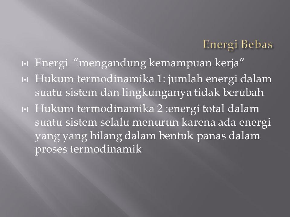  Energi mengandung kemampuan kerja  Hukum termodinamika 1: jumlah energi dalam suatu sistem dan lingkunganya tidak berubah  Hukum termodinamika 2 :energi total dalam suatu sistem selalu menurun karena ada energi yang yang hilang dalam bentuk panas dalam proses termodinamik