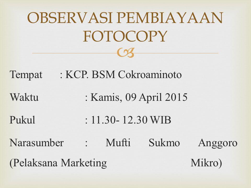  Tempat: KCP. BSM Cokroaminoto Waktu: Kamis, 09 April 2015 Pukul: 11.30- 12.30 WIB Narasumber: Mufti Sukmo Anggoro (Pelaksana Marketing Mikro) OBSERV