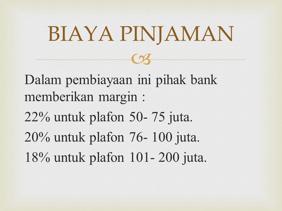  Dalam pembiayaan ini pihak bank memberikan margin : 22% untuk plafon 50- 75 juta. 20% untuk plafon 76- 100 juta. 18% untuk plafon 101- 200 juta. BIA