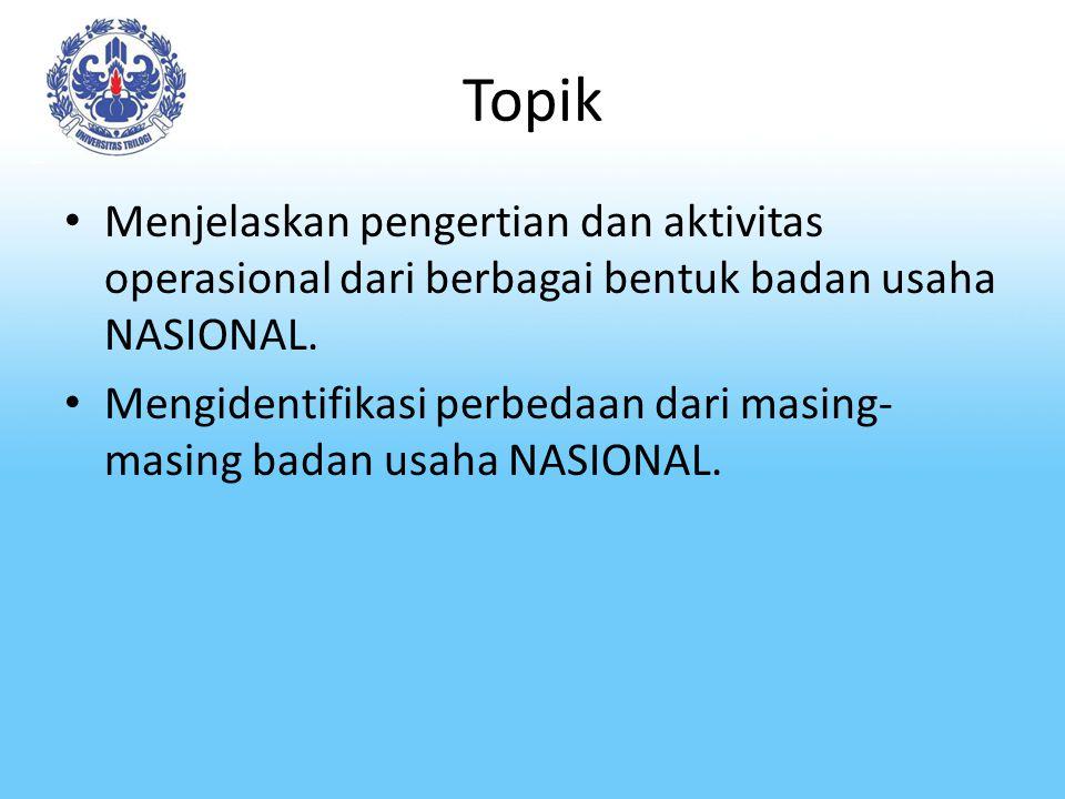 Topik Menjelaskan pengertian dan aktivitas operasional dari berbagai bentuk badan usaha NASIONAL.