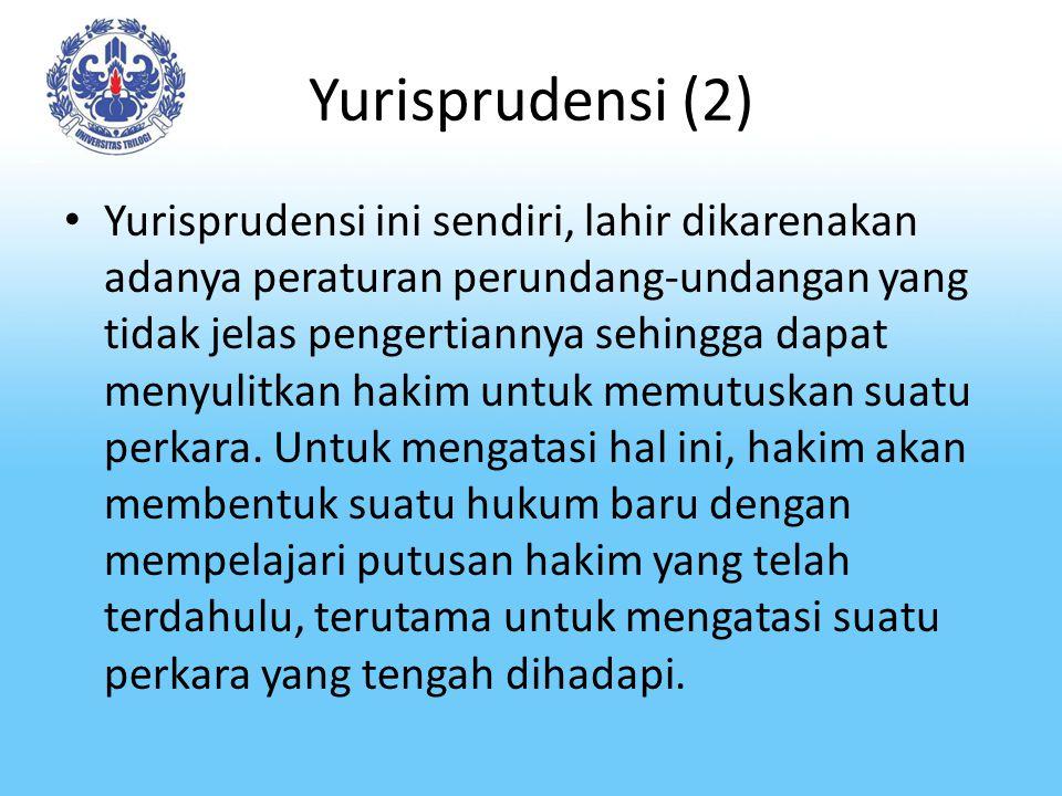 Yurisprudensi (2) Yurisprudensi ini sendiri, lahir dikarenakan adanya peraturan perundang-undangan yang tidak jelas pengertiannya sehingga dapat menyulitkan hakim untuk memutuskan suatu perkara.