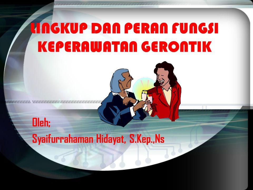 LINGKUP DAN PERAN FUNGSI KEPERAWATAN GERONTIK Oleh; Syaifurrahaman Hidayat, S.Kep.,Ns