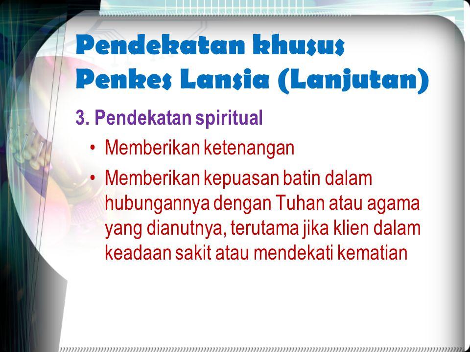 Pendekatan khusus Penkes Lansia (Lanjutan) 3. Pendekatan spiritual Memberikan ketenangan Memberikan kepuasan batin dalam hubungannya dengan Tuhan atau