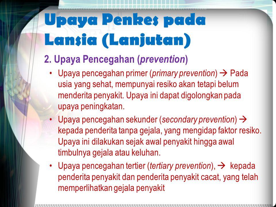 Upaya Penkes pada Lansia (Lanjutan) 2. Upaya Pencegahan ( prevention ) Upaya pencegahan primer ( primary prevention )  Pada usia yang sehat, mempunya