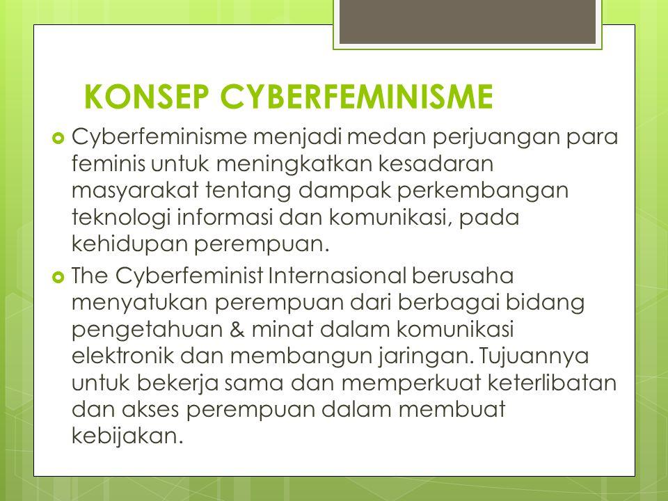 KONSEP CYBERFEMINISME  Cyberfeminisme menjadi medan perjuangan para feminis untuk meningkatkan kesadaran masyarakat tentang dampak perkembangan tekno