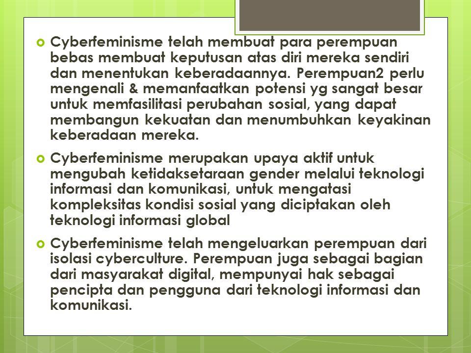  Cyberfeminisme telah membuat para perempuan bebas membuat keputusan atas diri mereka sendiri dan menentukan keberadaannya. Perempuan2 perlu mengenal