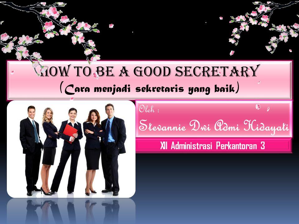 How To Be A Good Secretary ( Cara menjadi sekretaris yang baik ) Oleh : Stevannie Dwi Admi Hidayati XII Administrasi Perkantoran 3